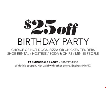 $25 off BIRTHDAY PARTY. choice of hot dogs, pizza or chicken tenders. shoe rental, hostess, soda & chips, min. 10 people. With this coupon. Not valid with other offers. Expires 6/16/17.