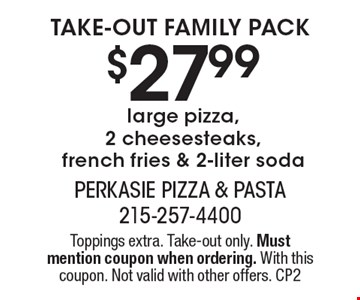 Take-out family pack! $27.99 large pizza, 2 cheesesteaks, french fries & 2-liter soda. Toppings extra. Take-out only. Must mention coupon when ordering. With this coupon. Not valid with other offers. CP2