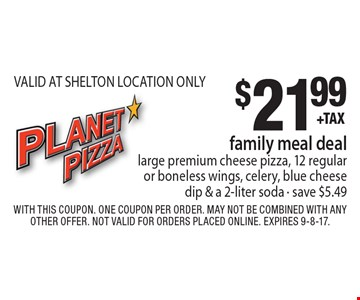 $21.99 family meal deallarge premium cheese pizza, 12 regular or boneless wings, celery, blue cheese dip & a 2-liter soda - save $5.49 VALID AT SHELTON LOCATION ONLY. With this coupon. One coupon per order. May not be combined with any other offer. Not valid for orders placed online. Expires 9-8-17.