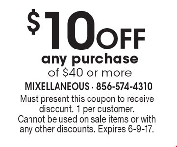 $10 Off any purchase of $40 or more. Must present this coupon to receive discount. 1 per customer. Cannot be used on sale items or with any other discounts. Expires 6-9-17.