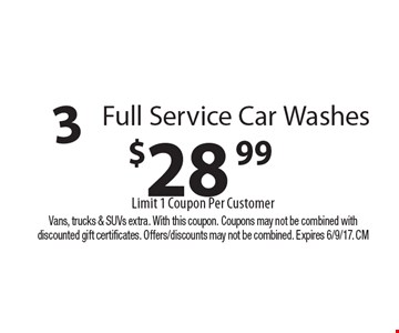 $28.99 3 Full Service Car Washes Limit 1 Coupon Per Customer. Vans, trucks & SUVs extra. With this coupon. Coupons may not be combined with discounted gift certificates. Offers/discounts may not be combined. Expires 6/9/17. CM