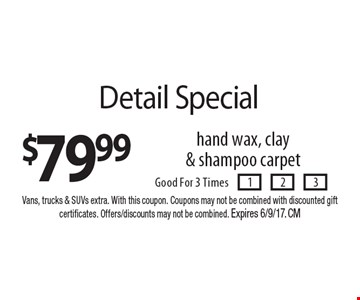 $79.99 Detail Special hand wax, clay & shampoo carpet. Good For 3 Times. Vans, trucks & SUVs extra. With this coupon. Coupons may not be combined with discounted gift certificates. Offers/discounts may not be combined. Expires 6/9/17. CM