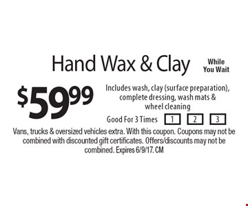 $59.99 Hand Wax & Clay Includes wash, clay (surface preparation), complete dressing, wash mats & wheel cleaning. Good For 3 Times . Vans, trucks & oversized vehicles extra. With this coupon. Coupons may not be combined with discounted gift certificates. Offers/discounts may not be combined. Expires 6/9/17. CM