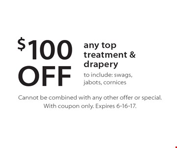 $100 OFF any top treatment & drapery to include: swags, jabots, cornices. Cannot be combined with any other offer or special. With coupon only. Expires 6-16-17.
