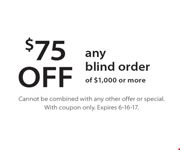 $75 OFF any blind order of $1,000 or more. Cannot be combined with any other offer or special. With coupon only. Expires 6-16-17.