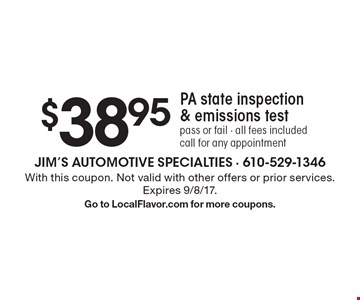 $38.95 PA state inspection & emissions test, pass or fail. All fees included. Call for any appointment. With this coupon. Not valid with other offers or prior services. Expires 9/8/17. Go to LocalFlavor.com for more coupons.