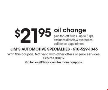 $21.95 oil change. Plus top-off fluids. Up to 5 qts. excludes diesels & synthetics. Call for an appointment. With this coupon. Not valid with other offers or prior services. Expires 9/8/17. Go to LocalFlavor.com for more coupons.