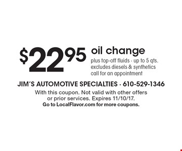 $22.95 oil change. Plus top-off fluids. Up to 5 qts. Excludes diesels & synthetics. Call for an appointment. With this coupon. Not valid with other offers or prior services. Expires 11/10/17. Go to LocalFlavor.com for more coupons.