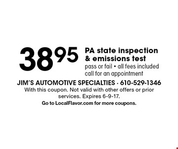 38.95 PA state inspection & emissions test pass or fail - all fees included call for an appointment. With this coupon. Not valid with other offers or prior services. Expires 6-9-17. Go to LocalFlavor.com for more coupons.