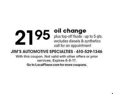 21.95 oil change plus top-off fluids - up to 5 qts. excludes diesels & synthetics. call for an appointment. With this coupon. Not valid with other offers or prior services. Expires 6-9-17. Go to LocalFlavor.com for more coupons.