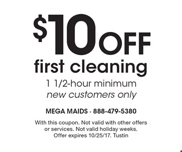 $10 Off first cleaning 1 1/2-hour minimum. New customers only. With this coupon. Not valid with other offers or services. Not valid holiday weeks. Offer expires 10/25/17. Tustin