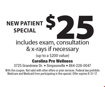 new patient special $25 includes exam, consultation & x-rays if necessary (up to a $200 value). With this coupon. Not valid with other offers or prior services. Federal law prohibits Medicare and Medicaid from participating in this special. Offer expires 8-31-17.