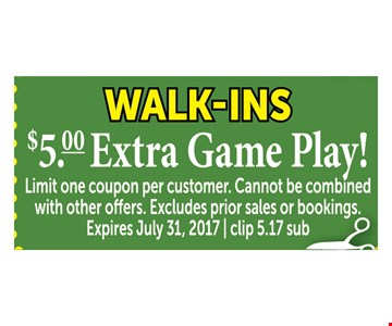 walk-ins  - $5 Extra game play !