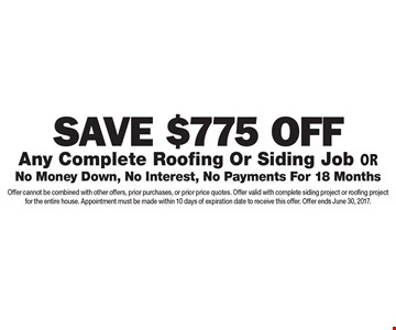 $775 Off Any Complete Roofing Or Siding Job OR No Money Down, No Interest, No Payments For 18 Months. Offer cannot be combined with other offers, prior purchases, or prior price quotes. Offer valid with complete siding project or roofing project for the entire house. Appointment must be made within 10 days of expiration date to receive this offer. Offer ends June 30, 2017.