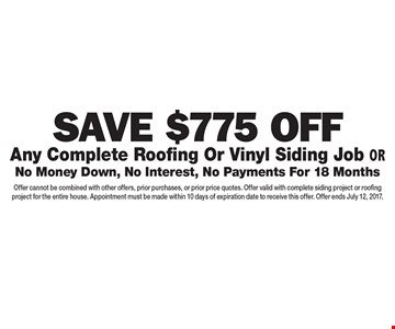 Save $775 Off Any Complete Roofing Or Vinyl Siding Job OR No Money Down, No Interest, No Payments For 18 Months. Offer cannot be combined with other offers, prior purchases, or prior price quotes. Offer valid with complete siding project or roofing project for the entire house. Appointment must be made within 10 days of expiration date to receive this offer. Offer ends July 12, 2017.