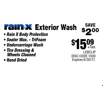 $15.09 +Tax Exterior Wash Rain-X - Rain X Body Protection - Sealer Wax. - TriFoam - Undercarriage Wash - Tire Dressing & Wheels Cleaned - Hand Dried. SAVE $2.00. LEBCLIP DISC CODE 1300. Expires 6/30/17.