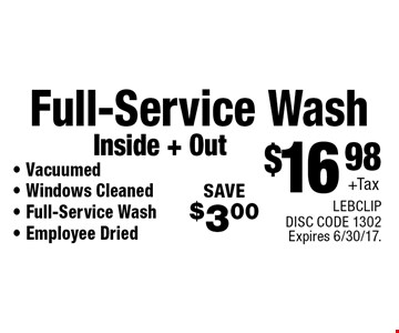 $16.98 +Tax Full-Service Wash Inside + Out - Vacuumed- Windows Cleaned - Full-Service Wash - Employee Dried. SAVE $3.00. LEBCLIP DISC CODE 1302. Expires 6/30/17.