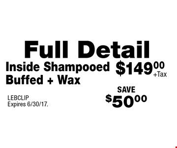 $149.00 +Tax Full Detail Inside Shampooed Buffed + Wax. SAVE $50.00. LEBCLIP. Expires 6/30/17.