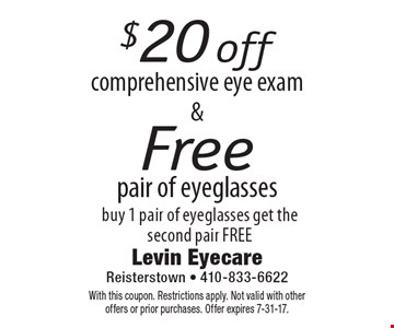 $20 off comprehensive eye exam & Free pair of eyeglasses. Buy 1 pair of eyeglasses, get the second pair FREE. With this coupon. Restrictions apply. Not valid with other offers or prior purchases. Offer expires 7-31-17.