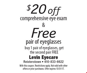 $20 off comprehensive eye exam. Free pair of eyeglasses buy 1 pair of eyeglasses, get the second pair FREE. With this coupon. Restrictions apply. Not valid with other offers or prior purchases. Offer expires 10/31/17.
