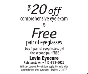 $20 off comprehensive eye exam AND Free pair of eyeglasses buy 1 pair of eyeglasses, get the second pair FREE. With this coupon. Restrictions apply. Not valid with other offers or prior purchases. Expires 12/31/17.