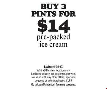 Buy 3 pints for $14 pre-packed ice cream. Expires 6-30-17. Valid at Glenview location only. Limit one coupon per customer, per visit. Not valid with any other offers, specials, coupons or prior purchases. CLPR Go to LocalFlavor.com for more coupons.
