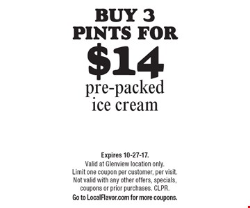 Buy 3 pints for $14 pre-packed ice cream. Expires 10-27-17. Valid at Glenview location only. Limit one coupon per customer, per visit. Not valid with any other offers, specials, coupons or prior purchases. CLPR. Go to LocalFlavor.com for more coupons.