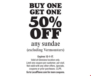 Buy one get one 50% off any sundae (excluding Vermonsters). Expires 12-1-17. Valid at Glenview location only. Limit one coupon per customer, per visit. Not valid with any other offers, specials, coupons or prior purchases. CLPR. Go to LocalFlavor.com for more coupons.