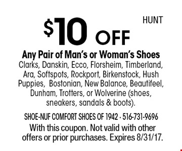 $10 OFF Any Pair of Man's or Woman's ShoesClarks, Danskin, Ecco, Florsheim, Timberland, Ara, Softspots, Rockport, Birkenstock, Hush Puppies,Bostonian, New Balance, Beautifeel, Dunham, Trotters, or Wolverine (shoes, sneakers, sandals & boots). With this coupon. Not valid with other offers or prior purchases. Expires 8/31/17.