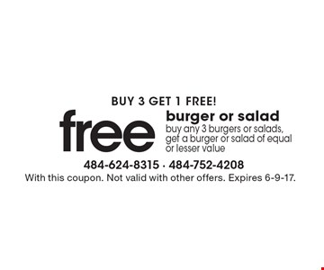 Buy 3 Get 1 Free! Free Burger Or Salad. Buy any 3 burgers or salads, get a burger or salad of equal or lesser value. With this coupon. Not valid with other offers. Expires 6-9-17.