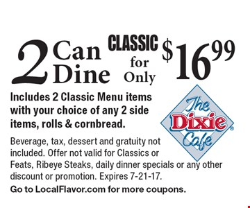 Classic. 2 Can Dine for Only $16.99. Includes 2 Classic Menu items with your choice of any 2 side items, rolls & cornbread. Beverage, tax, dessert and gratuity not included. Offer not valid for Classics or Feats, Ribeye Steaks, daily dinner specials or any other discount or promotion. Expires 7-21-17. Go to LocalFlavor.com for more coupons.