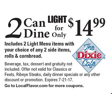 LIGHT. 2 Can Dine for Only $14.99. Includes 2 Light Menu items with your choice of any 2 side items, rolls & cornbread. Beverage, tax, dessert and gratuity not included. Offer not valid for Classics or Feats, Ribeye Steaks, daily dinner specials or any other discount or promotion. Expires 7-21-17. Go to LocalFlavor.com for more coupons.