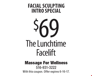 Facial Sculpting INTRO Special $69 The Lunchtime Facelift. With this coupon. Offer expires 6-16-17.