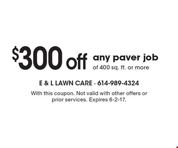 $300 off any paver job of 400 sq. ft. or more. With this coupon. Not valid with other offers or prior services. Expires 6-2-17.