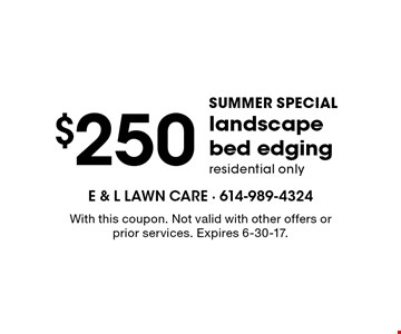 SUMMER SPECIAL - $250 landscape bed edging. Residential only. With this coupon. Not valid with other offers or prior services. Expires 6-30-17.