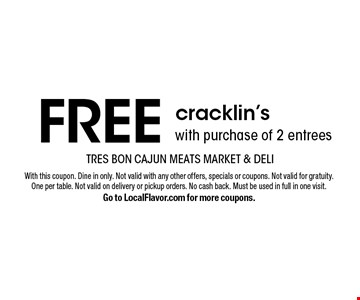 FREE cracklin'swith purchase of 2 entrees. With this coupon. Dine in only. Not valid with any other offers, specials or coupons. Not valid for gratuity. One per table. Not valid on delivery or pickup orders. No cash back. Must be used in full in one visit. Go to LocalFlavor.com for more coupons.
