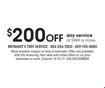 $200 Off any service of $999 or more. Must present coupon at time of estimate. Offer not availablewith 0% financing. Not valid with other offers or on prior estimates or work. Expires 12-15-17. CM-DECEMBER