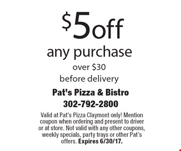 $5 Off Any Purchase Over $30. Before delivery. Valid at Pat's Pizza Claymont only! Mention coupon when ordering and present to driver or at store. Not valid with any other coupons, weekly specials, party trays or other Pat's offers. Expires 6/30/17.