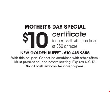 Mother's Day Special! $10 certificate for next visit with purchase of $50 or more. With this coupon. Cannot be combined with other offers. Must present coupon before seating. Expires 6-9-17. Go to LocalFlavor.com for more coupons.