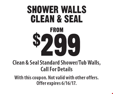 FROM $299 SHOWER WALLS CLEAN & SEAL Clean & Seal Standard Shower/Tub Walls, Call For Details. With this coupon. Not valid with other offers. Offer expires 6/16/17.