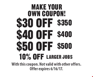 MAKE YOUR OWN COUPON! $30 off $350, $40 off $400, $50 off $500, 10% off LARGER JOBS. With this coupon. Not valid with other offers.