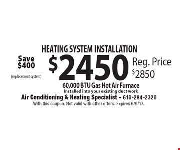 HEATING SYSTEM INSTALLATION. $2450 for 60,000 BTU Gas Hot Air Furnace. Installed into your existing duct work. Reg. Price $2850. With this coupon. Not valid with other offers. Expires 6/9/17.