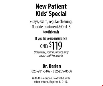 New Patient Kids' Special x-rays, exam, regular cleaning, fluoride treatment & Oral-B toothbrush. If you have no insurance only $119. Otherwise, your insurance may cover. Call for details. With this coupon. Not valid with other offers. Expires 6-9-17.