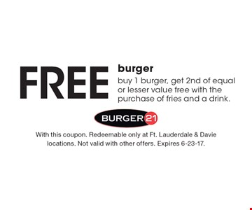 Free burger. Buy 1 burger, get 2nd of equal or lesser value free with the purchase of fries and a drink. With this coupon. Redeemable only at Ft. Lauderdale & Davie locations. Not valid with other offers. Expires 6-23-17.