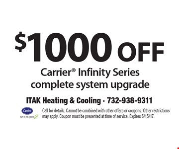 $1000 off Carrier Infinity Series complete system upgrade. Call for details. Cannot be combined with other offers or coupons. Other restrictions may apply. Coupon must be presented at time of service. Expires 6/15/17.