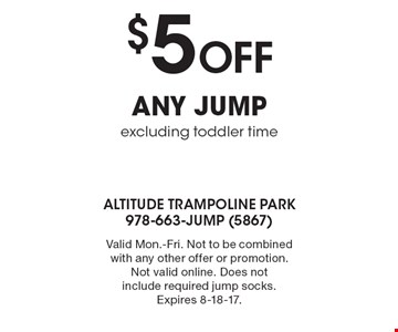 $5 Off any jump, excluding toddler time. Valid Mon.-Fri. Not to be combined with any other offer or promotion. Not valid online. Does not include required jump socks. Expires 8-18-17.