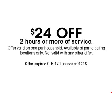 $24 off 2 hours or more of service. Offer valid on one per household. Available at participating locations only. Not valid with any other offer. Offer expires 9-5-17. License #91218