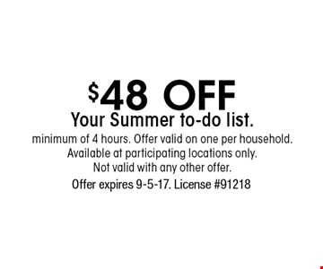 $48 off Your Summer To-Do List. Minimum of 4 hours. Offer valid on one per household. Available at participating locations only. Not valid with any other offer. Offer expires 9-5-17. License #91218