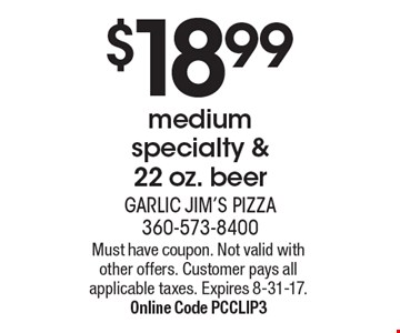 $18.99 medium specialty & 22 oz. beer. Must have coupon. Not valid with other offers. Customer pays all applicable taxes. Expires 8-31-17. Online Code PCCLIP3