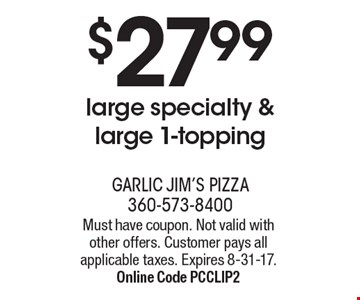 $27.99 large specialty & large 1-topping. Must have coupon. Not valid with other offers. Customer pays all applicable taxes. Expires 8-31-17. Online Code PCCLIP2